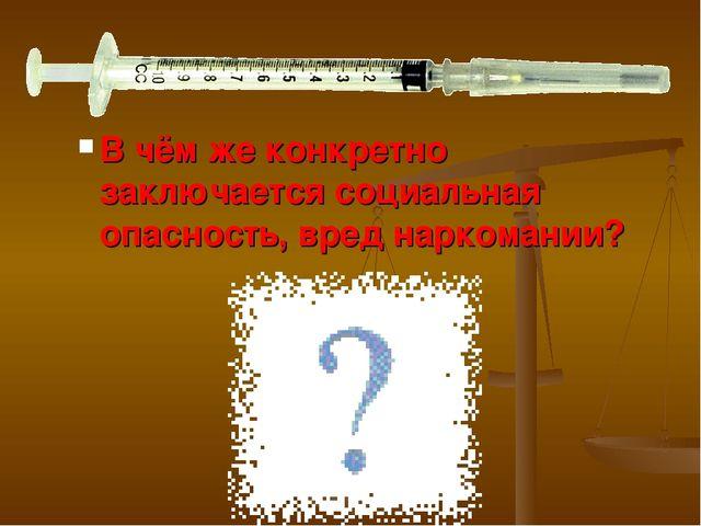 В чём же конкретно заключается социальная опасность, вред наркомании?