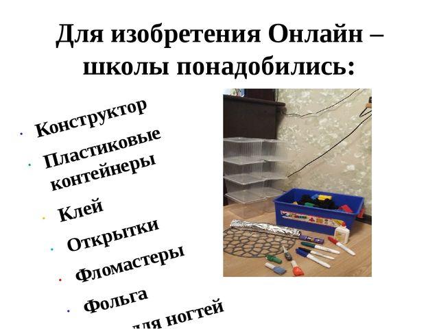 Для изобретения Онлайн – школы понадобились: Конструктор Пластиковые контейне...