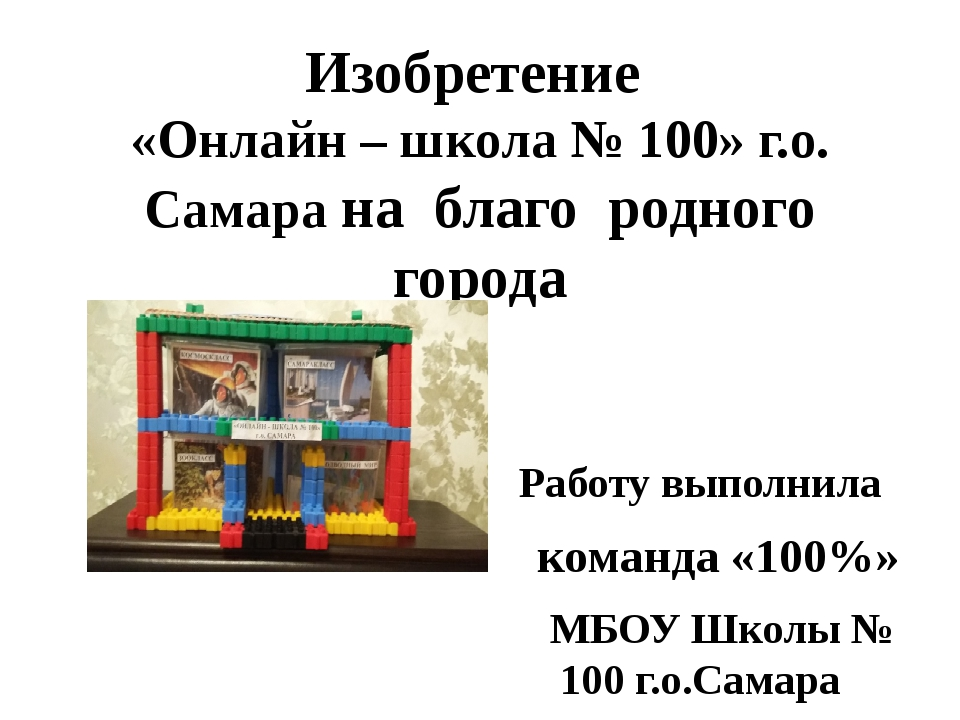 Изобретение «Онлайн – школа № 100» г.о. Самара на благо родного города Работу...