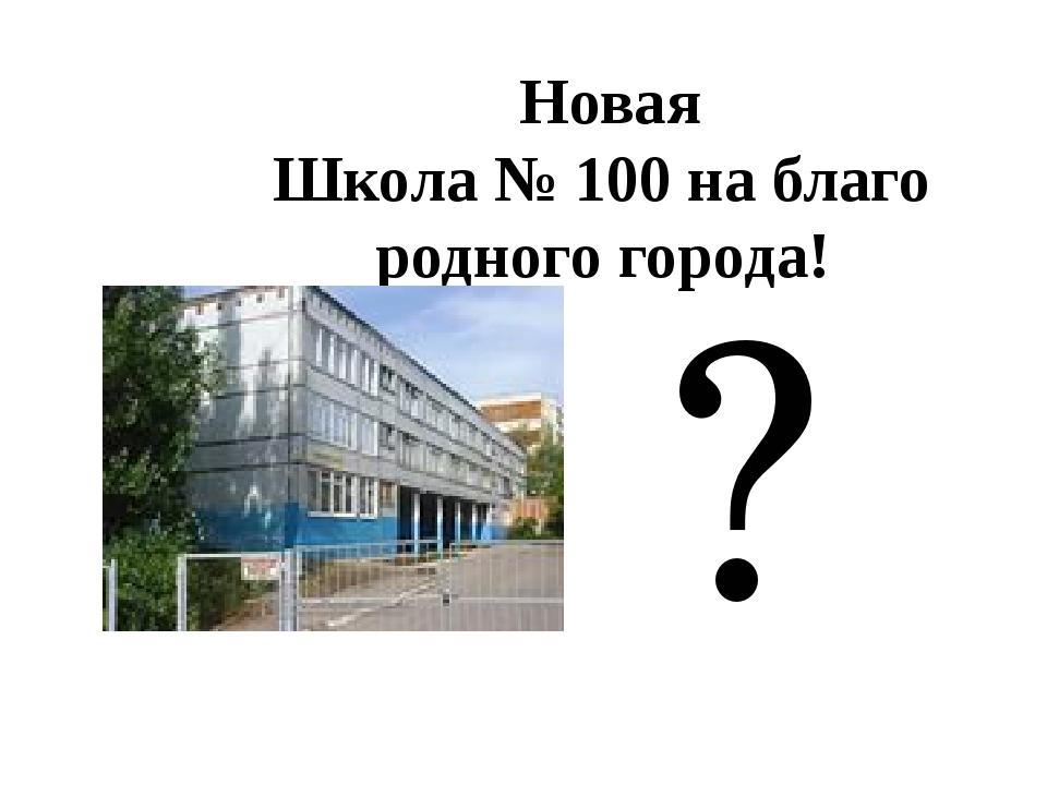 Новая Школа № 100 на благо родного города! ?