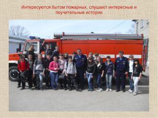 Интересуются бытом пожарных, слушают интересные и поучительные истории
