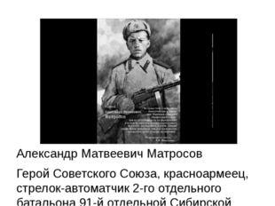 Александр Матвеевич Матросов Герой Советского Союза, красноармеец, стрелок-а