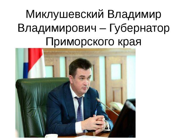 Миклушевский Владимир Владимирович – Губернатор Приморского края
