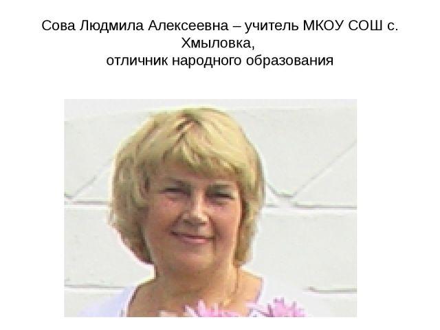 Сова Людмила Алексеевна – учитель МКОУ СОШ с. Хмыловка, отличник народного об...