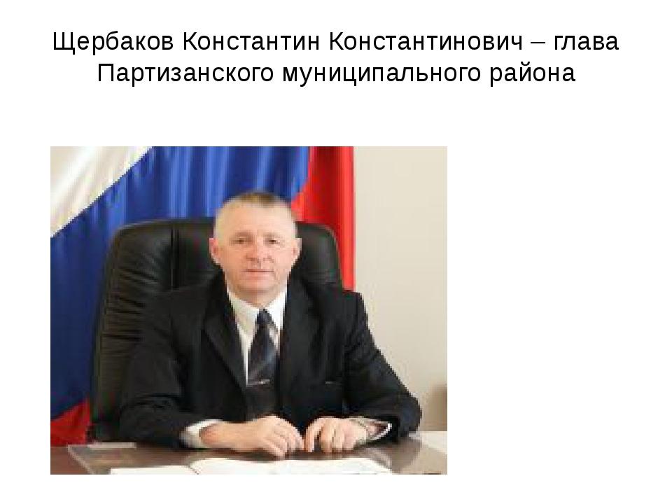 Щербаков Константин Константинович – глава Партизанского муниципального района