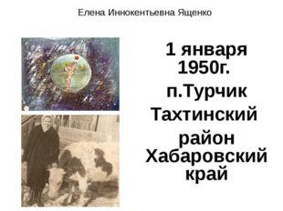 1 января 1950г. п.Турчик Тахтинский район Хабаровский край Елена Иннокентьевн