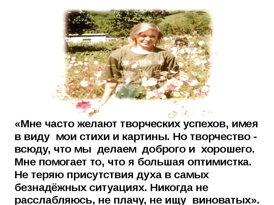 «Мне часто желают творческих успехов, имея в виду мои стихи и картины. Но тво...