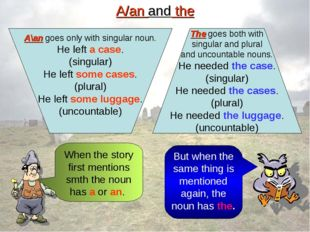 A/an and the A\an goes only with singular noun. He left a case. (singular) He