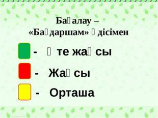 Бағалау – «Бағдаршам» әдісімен - Өте жақсы - Жақсы - Орташа