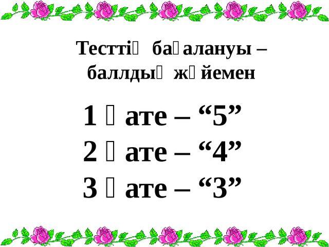 """1 қате – """"5"""" 2 қате – """"4"""" 3 қате – """"3"""" Тесттің бағалануы – баллдық жүйемен"""
