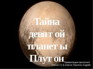Тайна девятой планеты Плутон Презентацию выполнил ученик 11 Б класса Присеко