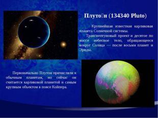 Плуто́н(134340 Pluto) Крупнейшая известная карликовая планета Солнечной сис
