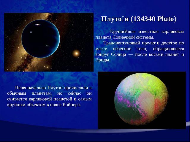 Плуто́н(134340 Pluto) Крупнейшая известная карликовая планета Солнечной сис...