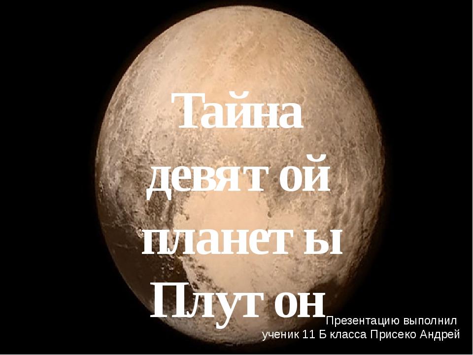 Тайна девятой планеты Плутон Презентацию выполнил ученик 11 Б класса Присеко...