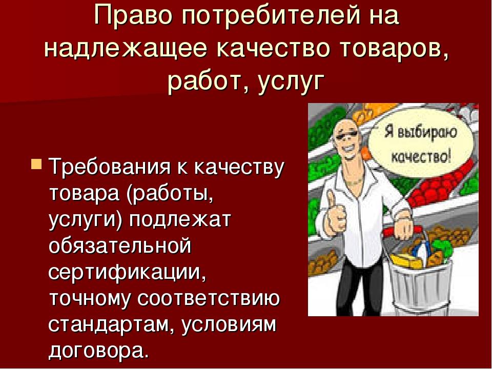 Право потребителей на надлежащее качество товаров, работ, услуг Требования к...