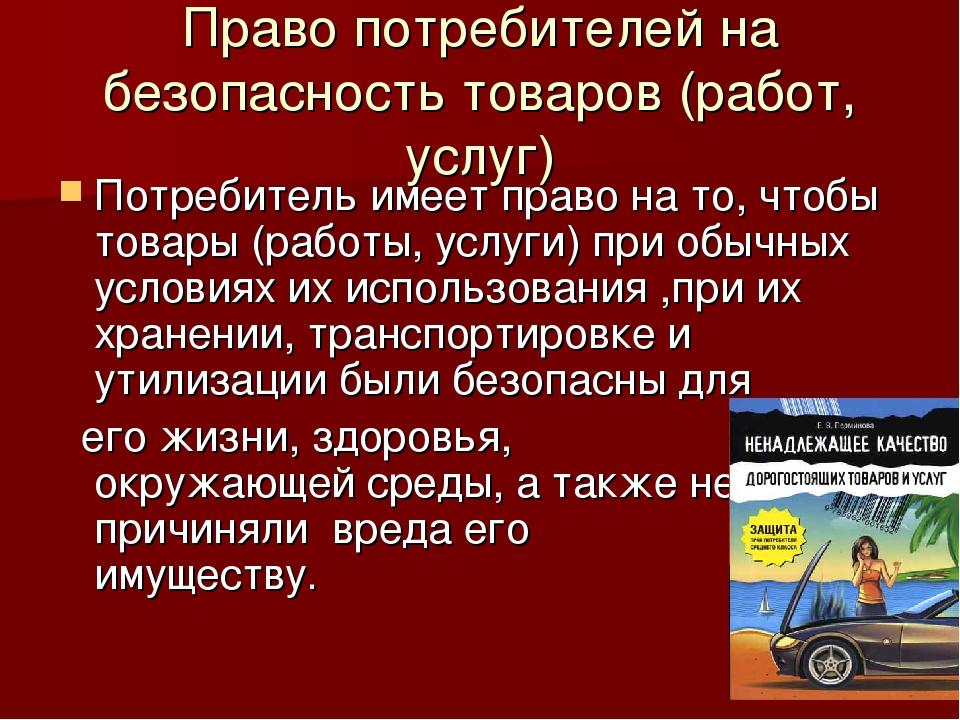 Право потребителей на безопасность товаров (работ, услуг) Потребитель имеет п...