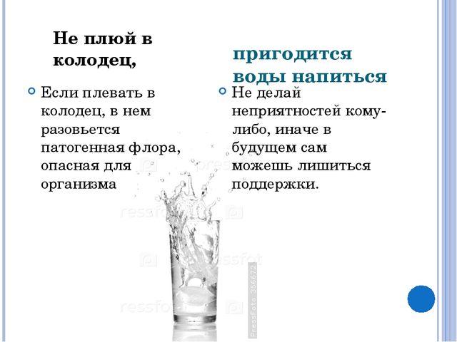 пригодится воды напиться Если плевать в колодец, в нем разовьется патогенная...