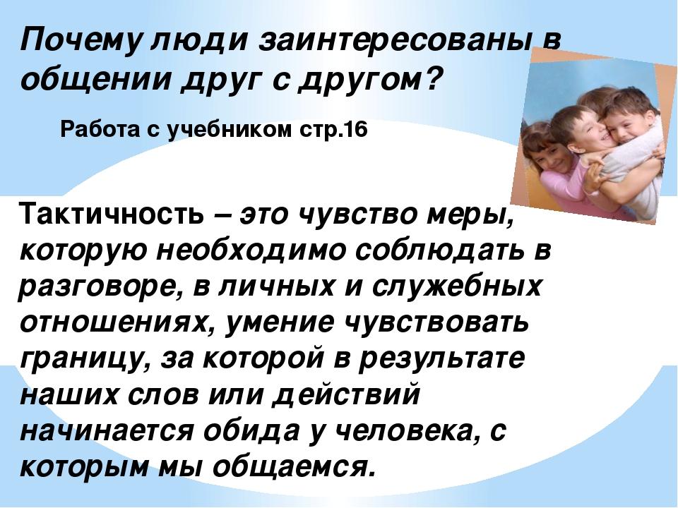 Почему люди заинтересованы в общении друг с другом? Работа с учебником стр.16...