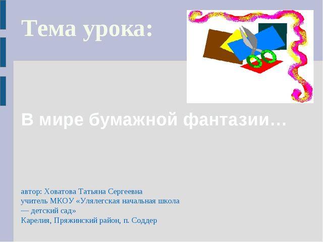 В мире бумажной фантазии… Тема урока: автор: Ховатова Татьяна Сергеевна учите...