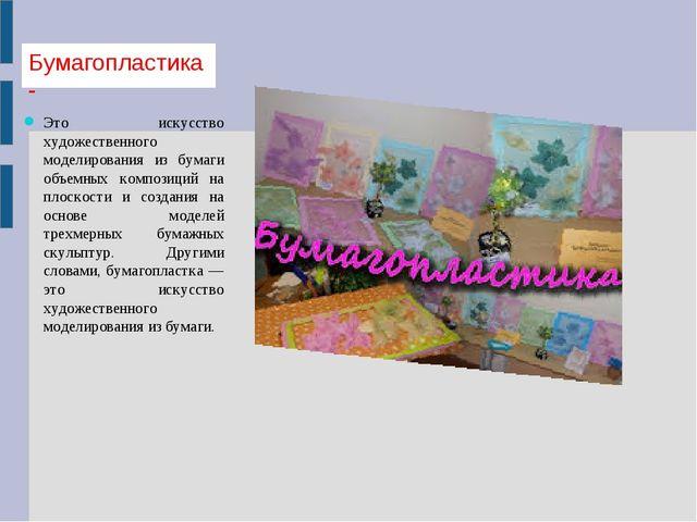 Бумагопластика- Это искусство художественного моделирования из бумаги объемны...