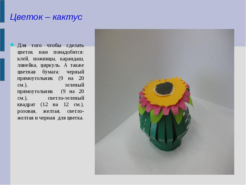 Цветок – кактус Для того чтобы сделать цветок нам понадобятся: клей, ножницы,...