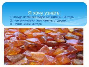 1. Откуда появился чудесный камень - Янтарь. 2. Чем отличается этот камень от