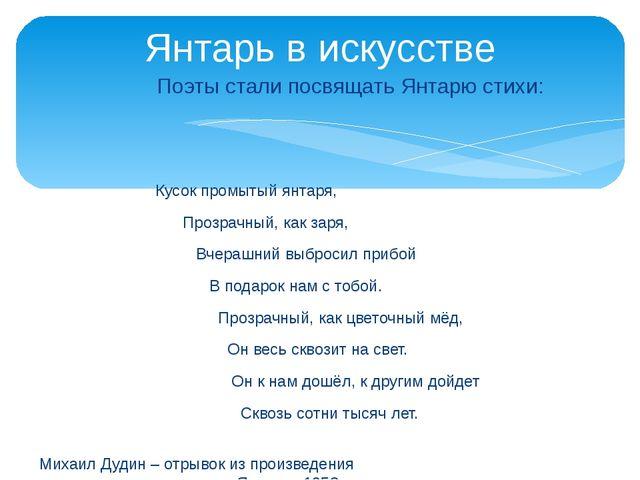 Поэты стали посвящать Янтарю стихи: Кусок промытый янтаря, Прозрачный, как з...