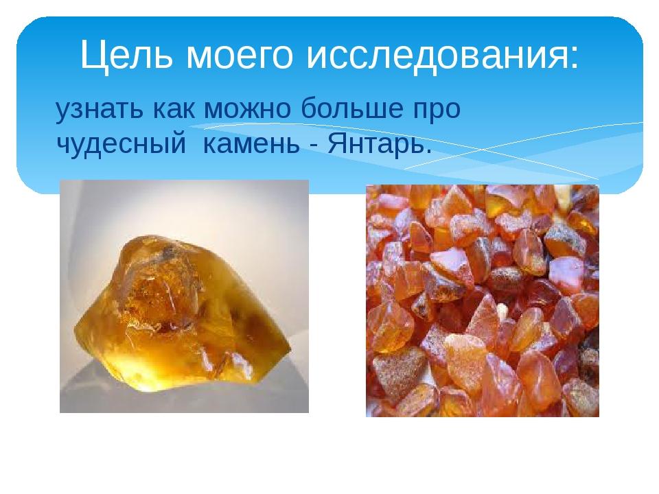 узнать как можно больше про чудесный камень - Янтарь. Цель моего исследования: