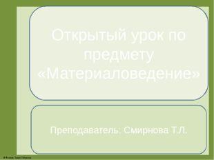 Открытый урок по предмету «Материаловедение» Преподаватель: Смирнова Т.Л. © Ф