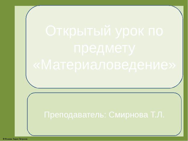 Открытый урок по предмету «Материаловедение» Преподаватель: Смирнова Т.Л. © Ф...