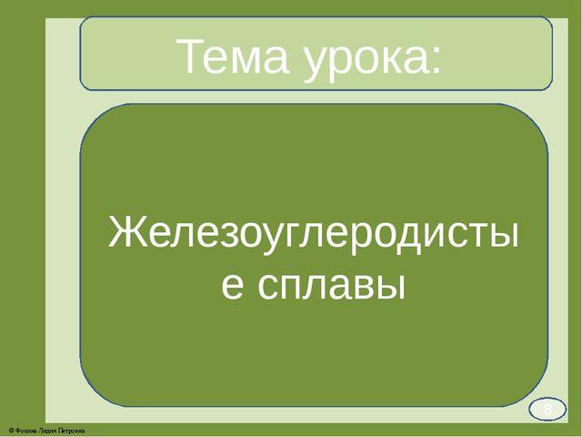 Тема урока: Железоуглеродистые сплавы 8 © Фокина Лидия Петровна