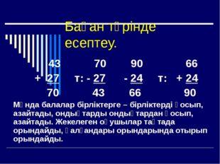 Баған түрінде есептеу. 43 70 90 66 + 27 т: - 27 - 24 т: + 24 70 43 66 90 Мұнд