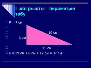 Үшбұрыштың периметрін табу Р = ? см 19 см 6 см 12 см Р = 19 см + 6 см + 12 см