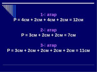 1-қатар P = 4cм + 2cм + 4cм + 2cм = 12cм 2-қатар P = 3cм + 2cм + 2cм = 7cм 3-