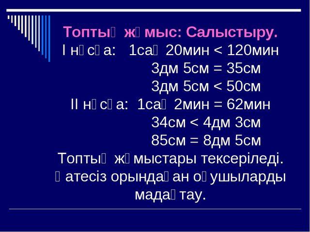 Топтық жұмыс: Салыстыру. І нұсқа: 1сағ 20мин < 120мин 3дм 5см = 35см 3дм 5см...