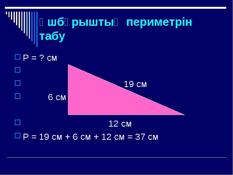 Үшбұрыштың периметрін табу Р = ? см 19 см 6 см 12 см Р = 19 см + 6 см + 12 см...