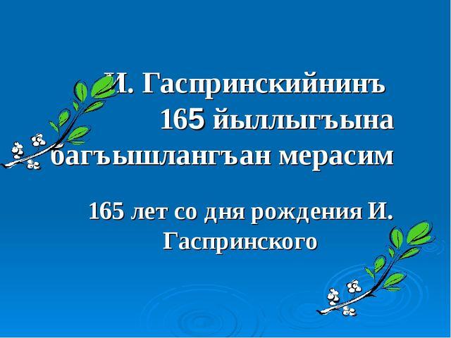 И. Гаспринскийнинъ 165 йыллыгъына багъышлангъан мерасим 165 лет со дня рожден...