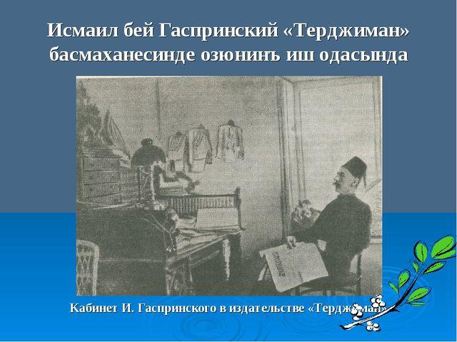 Исмаил бей Гаспринский «Терджиман» басмаханесинде озюнинъ иш одасында Кабинет...