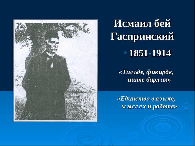 Исмаил бей Гаспринский 1851-1914 «Тильде, фикирде, иште бирлик» «Единство в я...