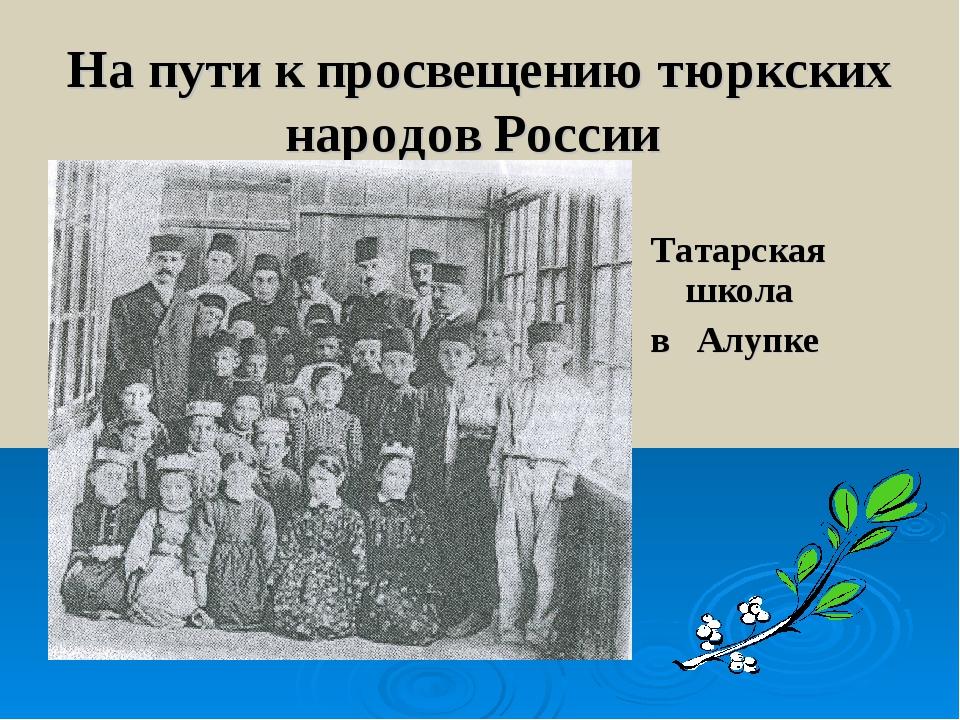 На пути к просвещению тюркских народов России Татарская школа в Алупке
