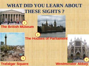 WHAT DID YOU LEARN ABOUT THESE SIGHTS ? 1 2 4 3 The British Museum Westminste