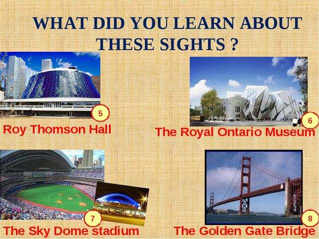WHAT DID YOU LEARN ABOUT THESE SIGHTS ? 5 6 7 8 Roy Thomson Hall The Royal On...