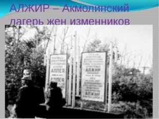 АЛЖИР – Акмолинский лагерь жен изменников Родины