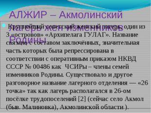 АЛЖИР – Акмолинский лагерь жен изменников Родины Крупнейший советский женский