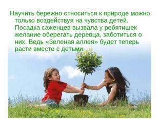 Научить бережно относиться к природе можно только воздействуя на чувства дете