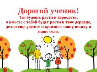Дорогой ученик! Ты будешь расти и взрослеть, а вместе с тобой будет расти и