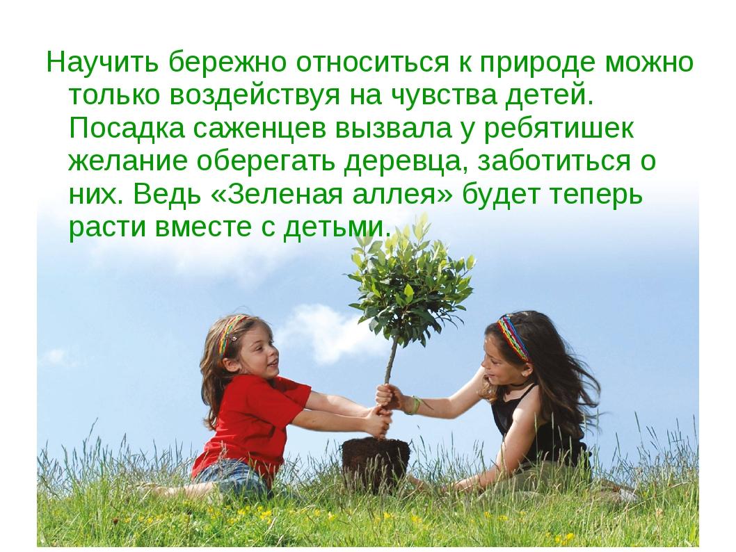 Научить бережно относиться к природе можно только воздействуя на чувства дете...