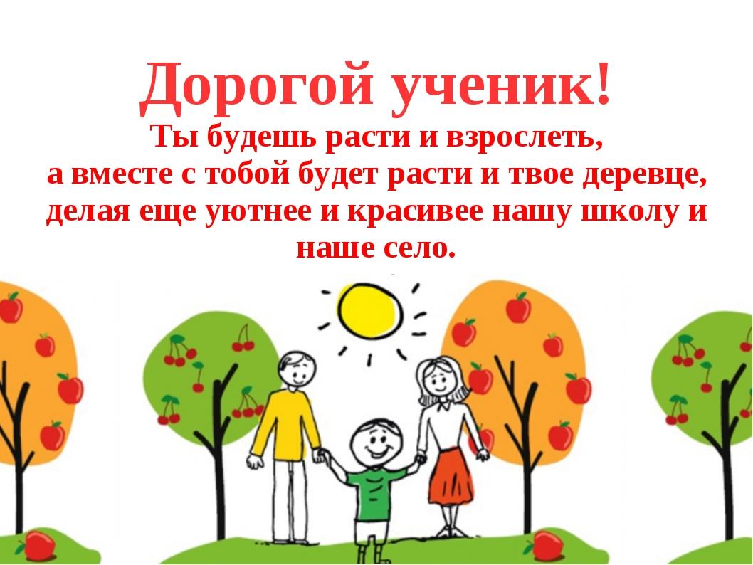 Дорогой ученик! Ты будешь расти и взрослеть, а вместе с тобой будет расти и...
