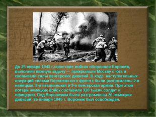 До25 января 1943 г.советские войска обороняли Воронеж, выполняя важную задач