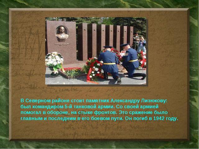 В Северном районе стоит памятник Александру Лизюкову: был командиром 5-й танк...